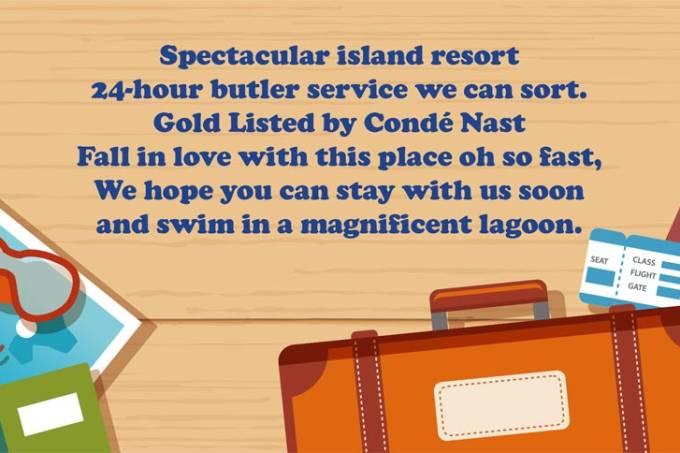 Um espetacular resort em uma ilha/ Com serviços fornecidos 24 horas por dia / Superrecomendado pela Condé Nast / Caia de amores por este lugar bem rapidamente / Nós esperamos que você possa se hospedar conosco em breve / E nadar em uma magnífica lagoa